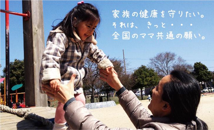 家族の健康を守りたい。それは、きっと全国のママ共通の願い